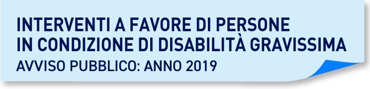 Interventi a favore di persone in condizione di disabilita' gravissima- avviso pubblico: anno 2019